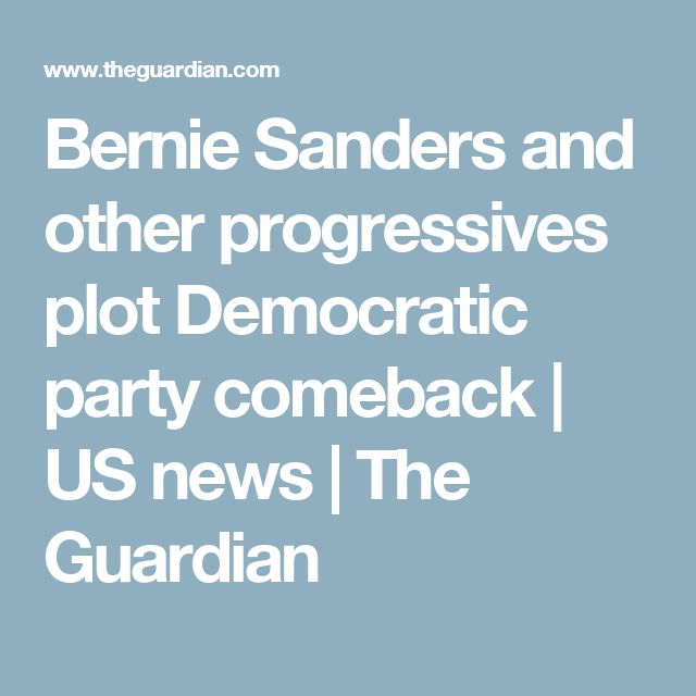 Bernie Sanders and other progressives plot Democratic party comeback | US news | The Guardian