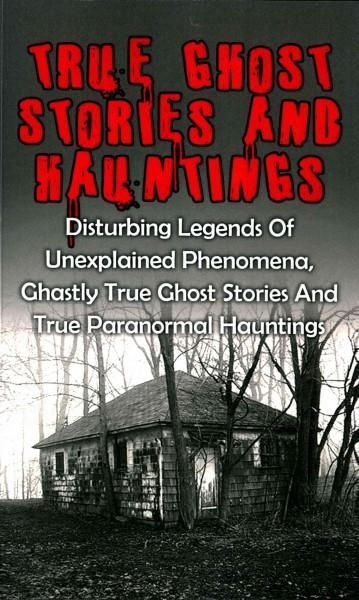 True Ghost Stories and Hauntings: Disturbing Legends of Unexplained Phenomena, Ghastly True Ghost Stories and Tru...