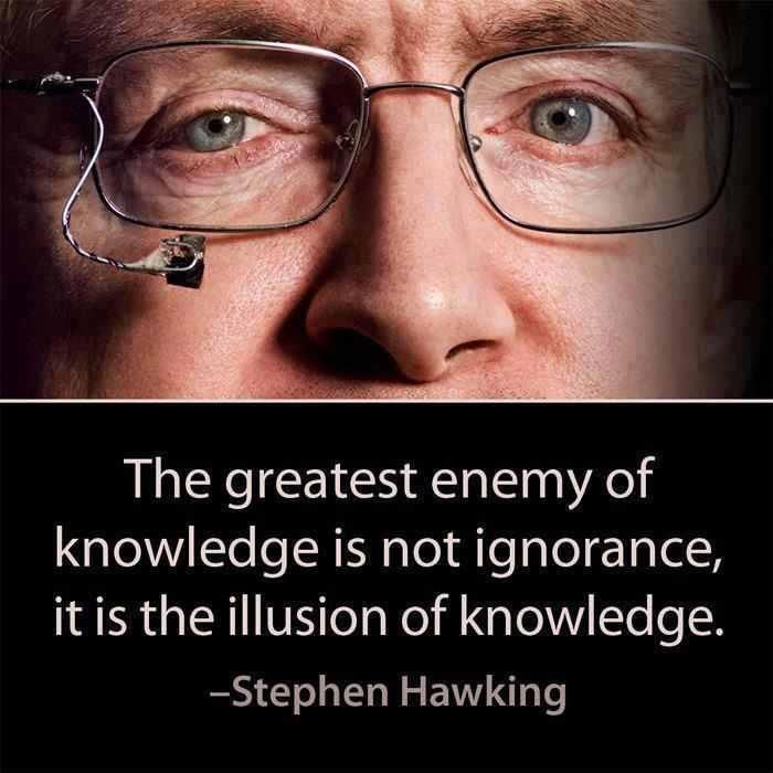 Stephen Hawking: Greatest enemy of knowledge is not ignorance. it i the illusion of knowledge!!
