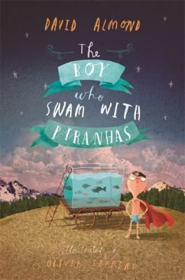 The boy who swam with piranhas / David Almond; illustrated by Oliver Jeffers - request a copy from Prospect Library