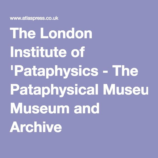 The London Institute of 'Pataphysics - The Pataphysical Museum and Archive