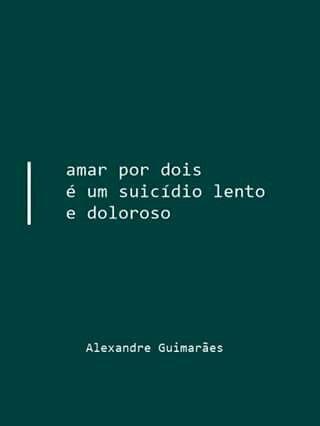 Amar por dois é um suicídio lento e doloroso. - Alexandre Guimarães