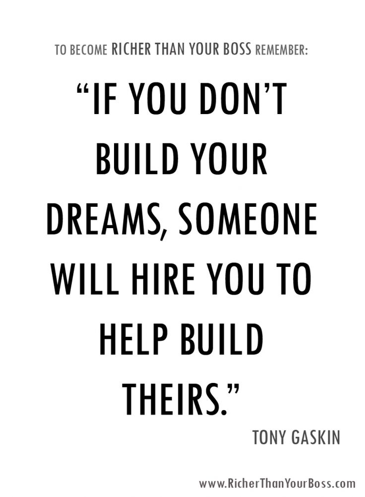 This quote goes back to the age old advice to chase your dreams. Everyone has dreams and hopes. Everyone has a special calling to fulfill. Go build your dreams. Go make it happen. Never let your boss make you a servant of his dreams. | www.RicherThanYourBoss.com