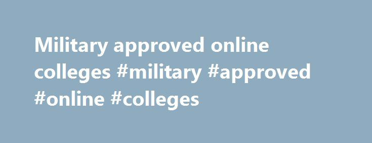 Military approved online colleges #military #approved #online #colleges http://rhode-island.remmont.com/military-approved-online-colleges-military-approved-online-colleges/  # Welcome to Online Military Education, where you'll find all the best information about colleges and universities (including online military colleges) that accept the GI Bill. Overview of the GI Bill and the Post-9/11 GI Bill Many men and women volunteer to serve our country in a time of great need. They sweat…