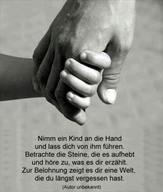 Nimm ein Kind an die Hand und lass dich von ihm führen. Betrachte die Steine,die es aufhebt und höre zu, was es dir erzählt. Zur Belohnung zeigt es dir eine Welt, die du längst vergessen hast.