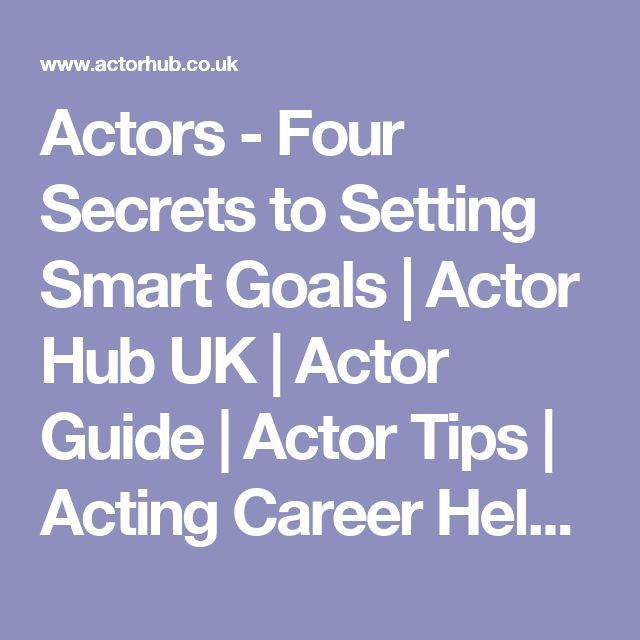 Actors - Four Secrets to Setting Smart Goals | Actor Hub UK | Actor Guide | Actor Tips | Acting Career Help | Advice for Actors