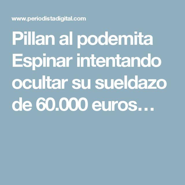 Pillan al podemita Espinar intentando ocultar su sueldazo de 60.000 euros…