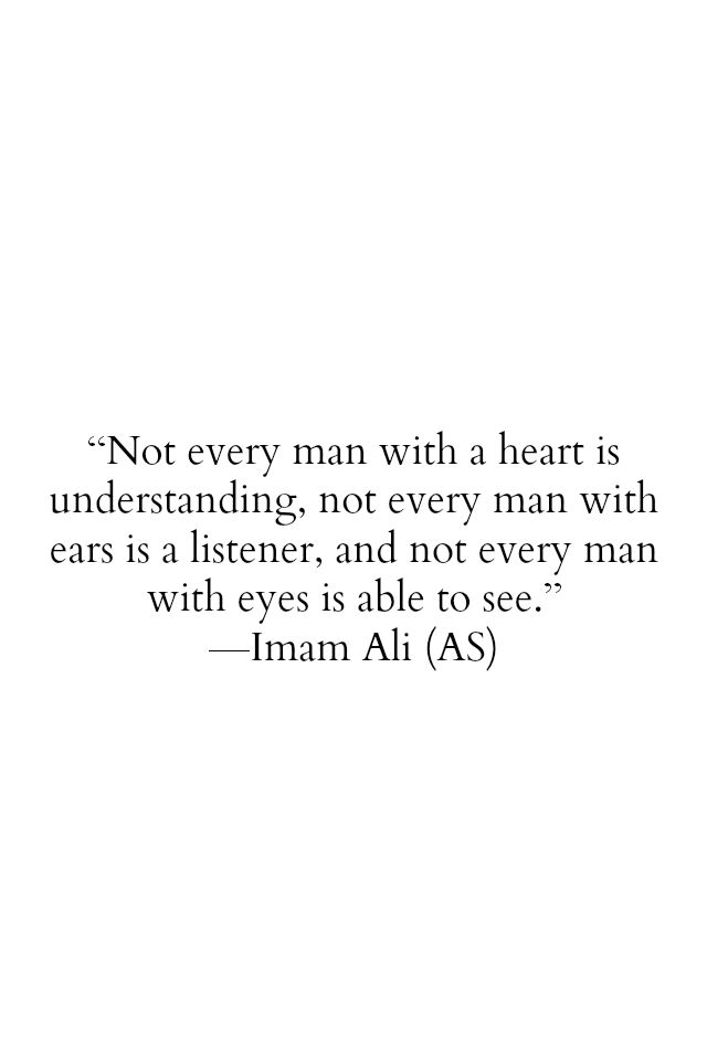 Not every man with a heart is understanding, not every man with eyes is able to see. -Imam Ali (AS)