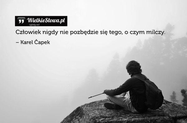 Człowiek nigdy nie pozbędzie się... #Capek-Karel,  #Ból,-cierpienie,-łzy, #Cisza-i-milczenie, #Człowiek