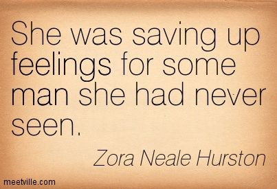 She was saving up feelings for some man she had never seen. Zora Neale Hurston