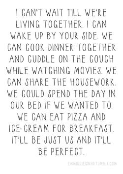 I can't wait till we're living together. I can wake up by your side we can cook dinner together and cuddle on the couch while watching movies. We can share the housework. We could spend the day in our bed if we wanted to. We can eat pizza and ice cream for breakfast it'll be just us and it'll be perfect