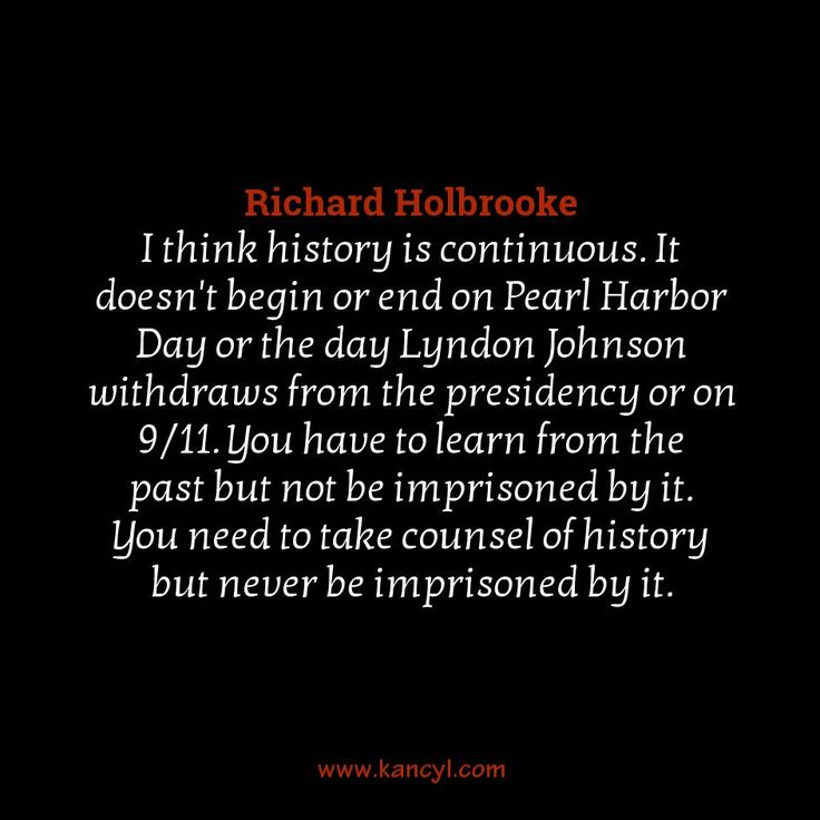 """I think history is continuous. It doesn't begin or end on Pearl Harbor Day or the day Lyndon Johnson withdraws from the presidency or on 9/11. You have to learn from the past but not be imprisoned by it. You need to take counsel of history but never be imprisoned by it."", Richard Holbrooke"