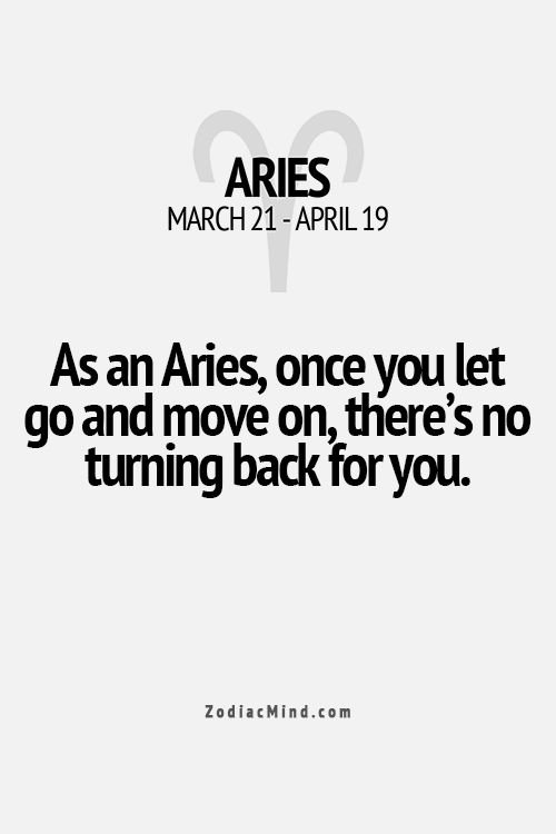 it may take a while to get an aries ready to move on, but that headstrong personality keeps them moving on for good.
