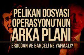 PELİKAN DOSYASI OPERASYONU'NUN ARKA PLANI : Erdoğan ve Bahçeli Ne Yapmalı?