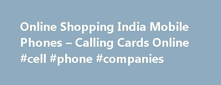 Online Shopping India Mobile Phones – Calling Cards Online #cell #phone #companies http://mobile.remmont.com/online-shopping-india-mobile-phones-calling-cards-online-cell-phone-companies/  TRUSTED DATING SITE Online shopping india mobile phones online shopping india mobile phones As opposed to post paid services, prepaid calling cards are cards which are loaded with prepaid credits. These prepaid credits can be used to make overseas calls as well as local calls. When the credit on the card…