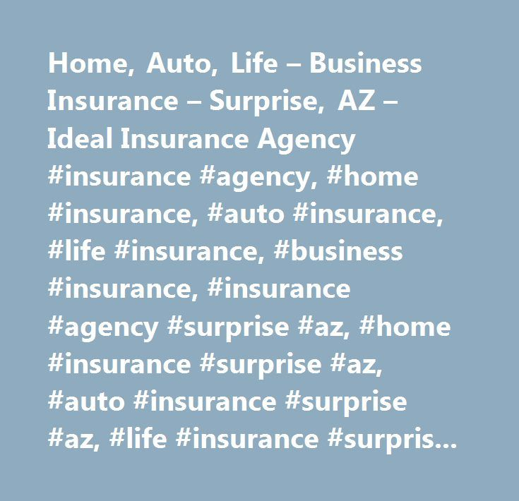 Home, Auto, Life – Business Insurance – Surprise, AZ – Ideal Insurance Agency #insurance #agency, #home #insurance, #auto #insurance, #life #insurance, #business #insurance, #insurance #agency #surprise #az, #home #insurance #surprise #az, #auto #insurance #surprise #az, #life #insurance #surprise #az, #business #insurance #surprise #az, #insurance #agency #peoria #az, #home #insurance #peoria #az, #auto #insurance #peoria #az, #life #insurance #peoria #az, #business #insurance #peoria #az…