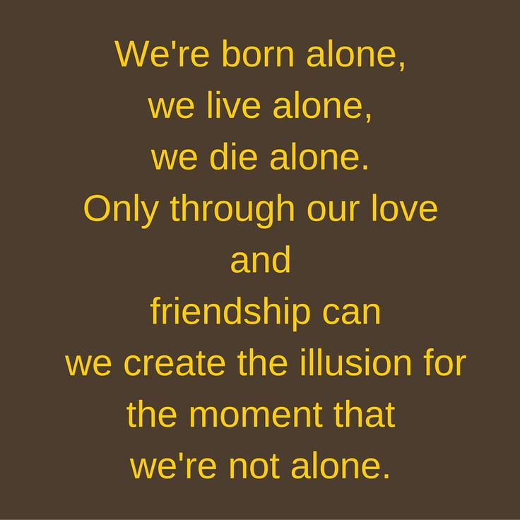 We're born alone, we live alone, we die alone. Only through our love and friendship can we create the illusion for the moment that we're not alone. #QuotesYouLove #QuoteOfTheDay #FeelingLonely #QuotesOnFeelingLonely #FeelingLonelyQuotes   Visit our website  for text status wallpapers.  www.quotesulove.com