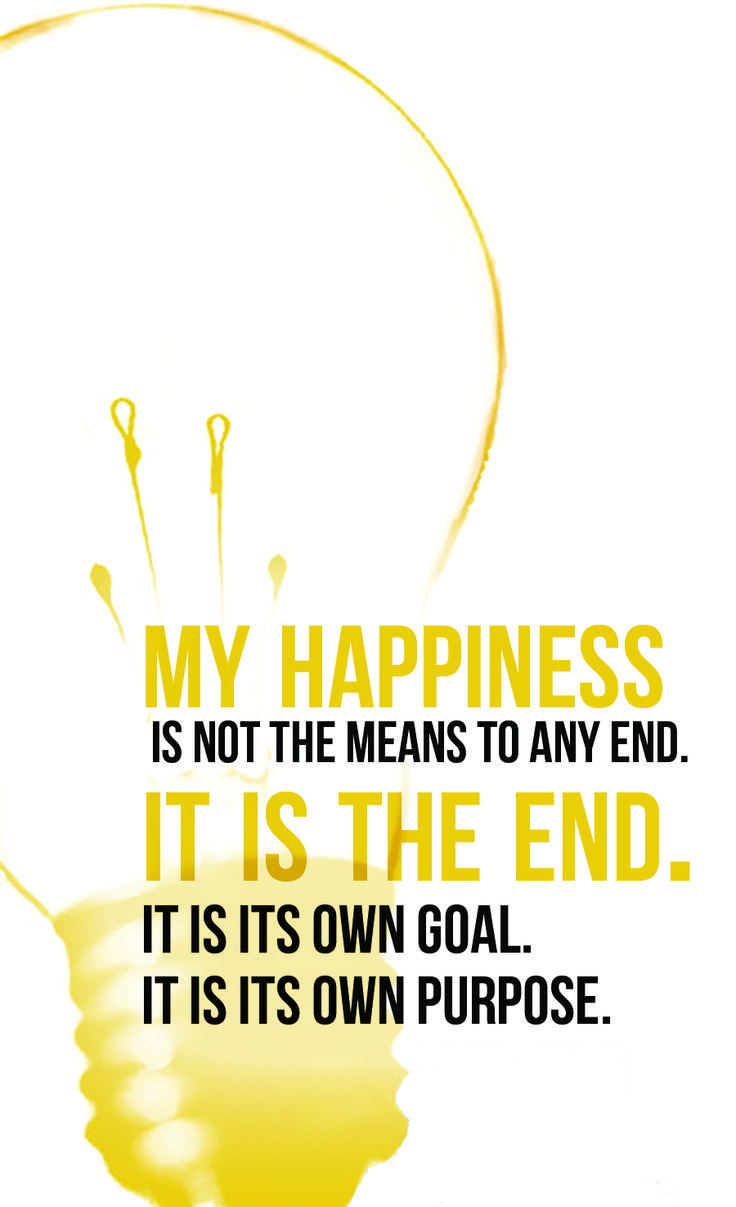 My happiness is not the means to any end.  It is the end.  It is its own goal.  It is its own purpose.