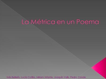 La Métrica se ocupa de la formación rítmica en un poema. La Métrica nos la solemos encontrar escrita en verso La métrica la encontramos escrita en verso.