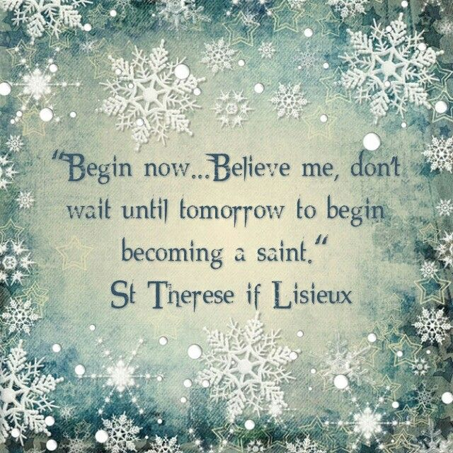 "St. Therese of Lisieux - ""..don't wait until tomorrow to begin becoming a saint."""