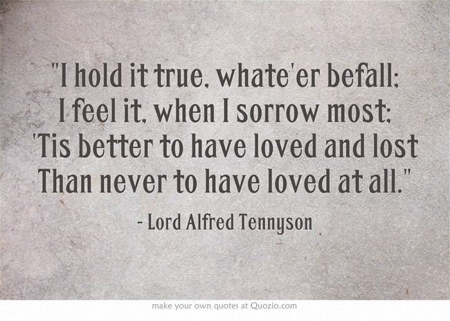 To Have Loved And Lost Quotes: I Hold It True, Whate'er Befall; I Feel It, When I Sorrow