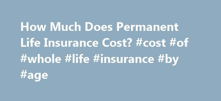 How Much Does Permanent Life Insurance Cost? #cost #of #whole #life #insurance #by #age http://mesa.remmont.com/how-much-does-permanent-life-insurance-cost-cost-of-whole-life-insurance-by-age/  # Permanent Life Insurance Cost The cost of permanent life insurance will vary depending upon your personal profile and the life insurance company you buy a policy from. Each life insurance company has its own complex methodology for calculating premium costs. You'll term life insurance is…