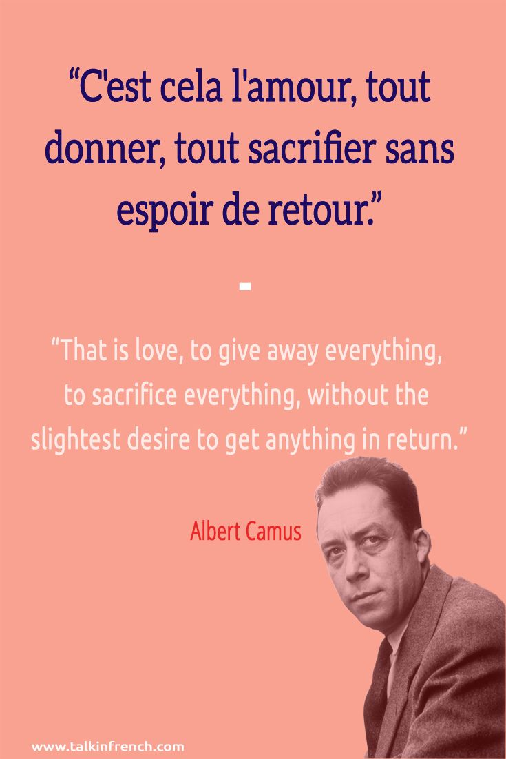 French quote: C'est cela l'amour, tout donner, tout sacrifier sans espoir de retour. That is love, to give away everything, to sacrifice everything, without the slightest desire to get anything in return. ― Albert Camus | Learn more about French language and culture at www.talkinfrench.com