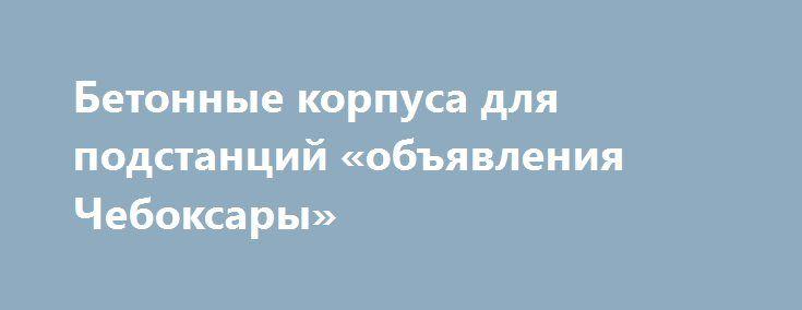 Бетонные корпуса для подстанций «объявления Чебоксары» http://www.pogruzimvse.ru/doska40/?adv_id=1355 Запущенны в производство бетонные корпуса (бетонные блоки) новых размеров по длине: 1720, 2000, 2500, 3000, 3500, 4000, 4500, 4700 мм. ООО «Бастион» изготавливает бетонные корпуса для трансформаторных и  распределительных подстанций (КТП) под ключ (с внутренней и внешней отделкой, дверьми, воротами, жалюзями и т.п.). От производителя – без посредников, бетон марки М450 (В35) на гранитной…