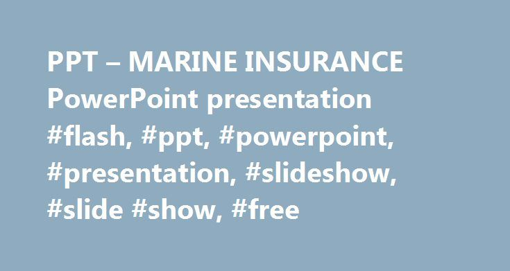 PPT – MARINE INSURANCE PowerPoint presentation #flash, #ppt, #powerpoint, #presentation, #slideshow, #slide #show, #free http://kansas-city.remmont.com/ppt-marine-insurance-powerpoint-presentation-flash-ppt-powerpoint-presentation-slideshow-slide-show-free/  # MARINE INSURANCE – PowerPoint PPT Presentation Transcript and Presenter's Notes 1MARINE INSURANCE Lecture 15 Week 8 2DEVELOPMENT One of the earliest forms of insurance Developed out of bottomry and respondentia bonds Standard forms…