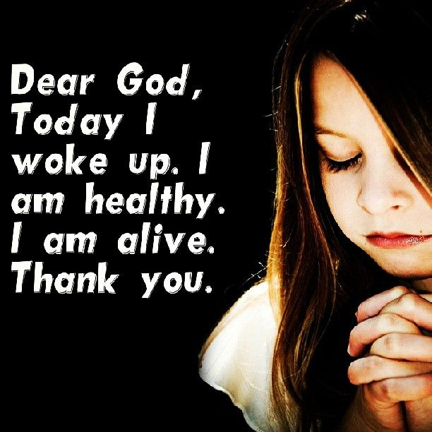 Dear God, Today Iwoke Up. I Am Healthy. I Am Alive. Thank