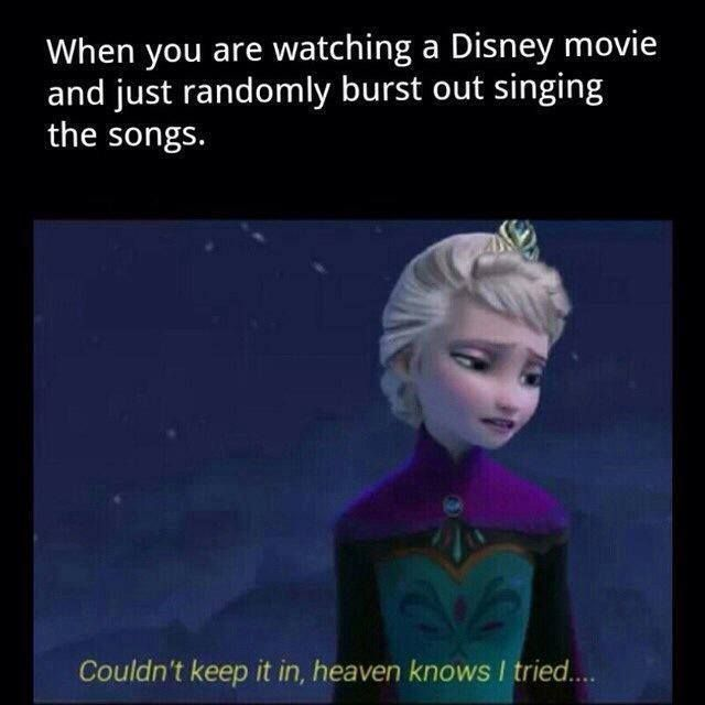 Everytime we start a disney movie my dad says I don't want I hear you sing along so be quiet. Me: conceal don't feel