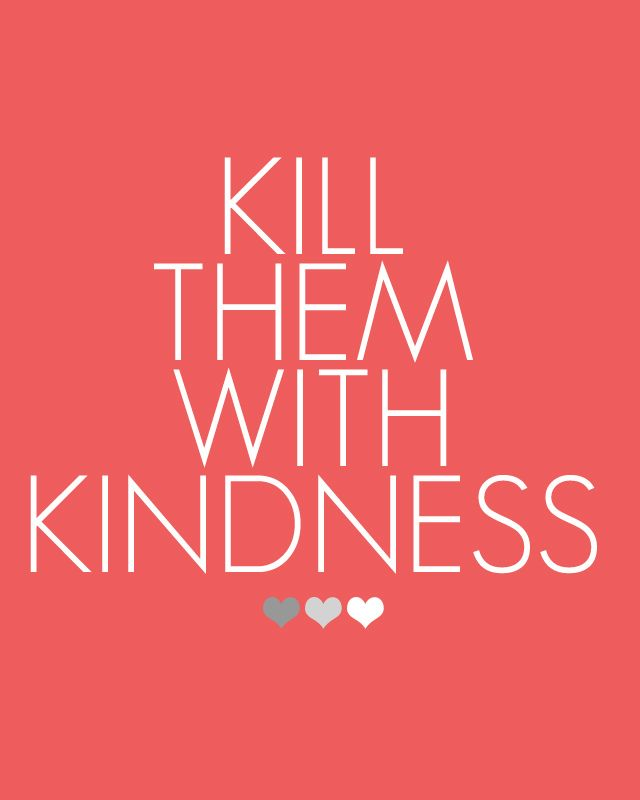 My mother Marcia always taught me to kill people with kindness. It will hurt a lot more!