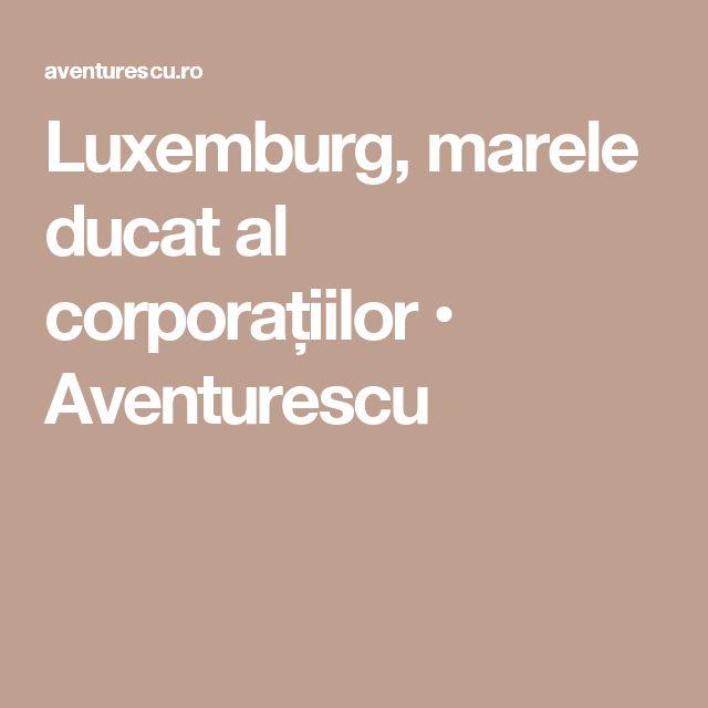 Luxemburg, marele ducat al corporațiilor • Aventurescu