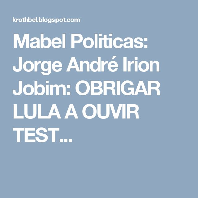 Mabel Politicas: Jorge André Irion Jobim: OBRIGAR LULA A OUVIR TEST...