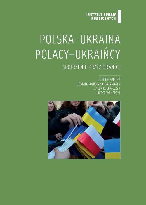 Polska - Ukraina, Polacy - Ukraińcy : spojrzenie przez granicę / [Joanna Fomina et al.] ; Instytut Spraw Publicznych. -- Warszawa :  Fundacja Instytut Spraw Publicznych,  2013.