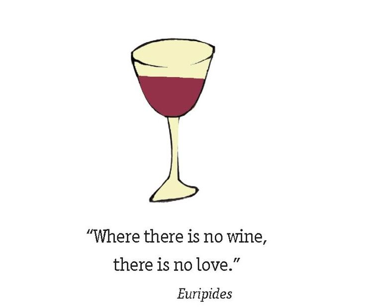 Where there is no wine there is no love. ~ Euripides