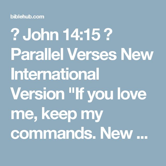 """◄ John 14:15 ► Parallel Verses New International Version """"If you love me, keep my commands.  New Living Translation """"If you love me, obey my commandments.  English Standard Version """"If you love me, you will keep my commandments.  Berean Study Bible If you love Me, you will keep My commandments.  Berean Literal Bible If you love Me, you will keep My commandments.  New American Standard Bible  """"If you love Me, you will keep My commandments.  King James Bible If ye love me, keep my…"""