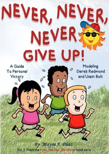 """Children's Book: """"Never, Never, Never Give Up!""""  ( Illustrated Picture Book for ages 4-8. Teaches your kid the value of overcome obstacles) Beginner readers,Bedtime ... Victory (I can, You can, We all can 2) by Mayra A. Diaz, http://www.amazon.com/dp/B0088T7J9K/ref=cm_sw_r_pi_dp_DFyWub1SHC358"""