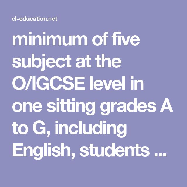 minimum of five subject at the O/IGCSE level in one sitting grades A to G, including English, students will be deemed to have achieved a Grade 11 year pass.