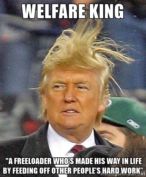 "Donald Trump wild hair - welfare king  ""a freeloader who's made his way in life…"