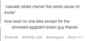YES MARVEL I DONT HAVE MUCH BUT YOU WOULDNT LIKE ME WHEN IM ANGRY SO HOW BOUT YOU NOT KILL ANYONE I LOVE IN INFINITY WAR!! OK THANKS