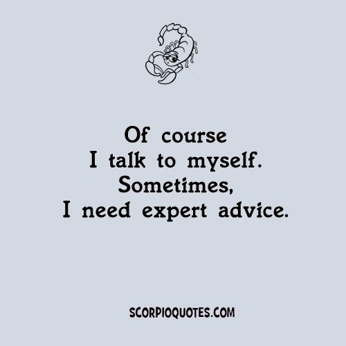 Quotes by Scorpio:   Of course I talk to myself. Sometimes I need expert advice.
