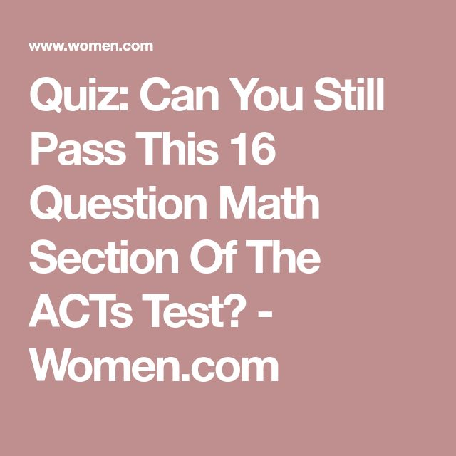 Quiz: Can You Still Pass This 16 Question Math Section Of The ACTs Test? - Women.com