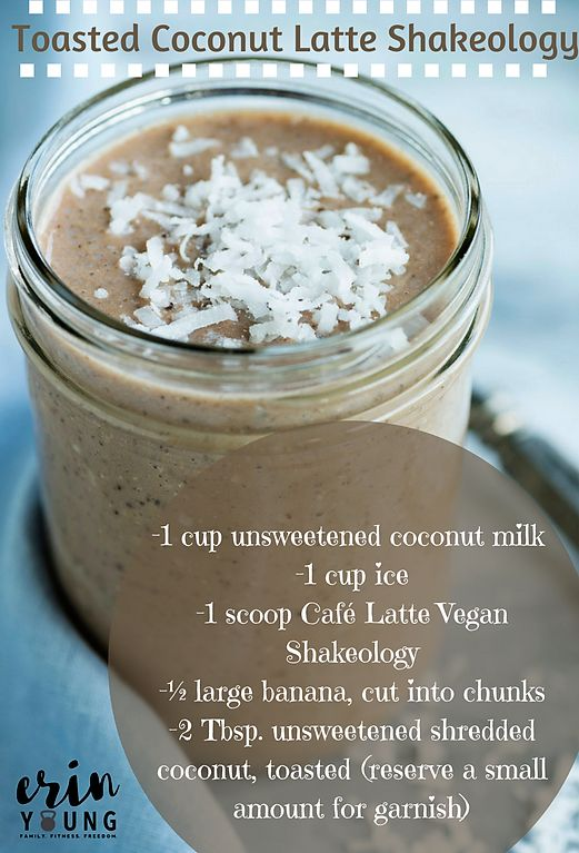 Toasted Coconut Latte Shakeology  -1 cup unsweetened coconut milk  -1 cup ice -1 scoop Café Latte Vegan Shakeology -½ large banana, cut into chunks -2 Tbsp. unsweetened shredded coconut, toasted (reserve a small amount for garnish)  Blend together & enjoy!!