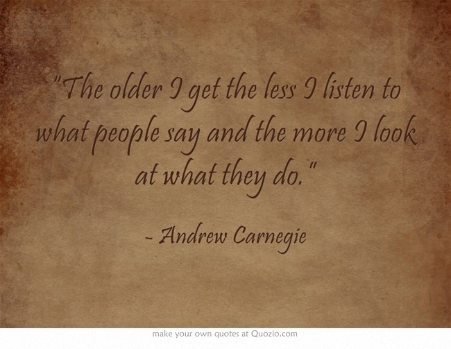 """""""The older I get the less I listen to what people say and the more I look at what they do."""" ~ Andrew Carnegie"""