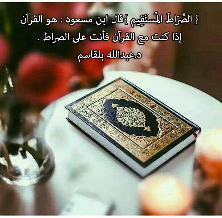 الص ر اط الم ست ق يم قال ابن مسعود هو القرآن إذا كنت مع القرآن فأنت على الصراط د عبدالله بلقاسم Quran Islam Love In Islam