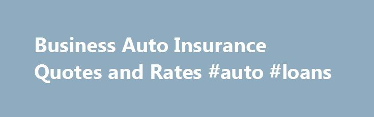 Business Auto Insurance Quotes and Rates #auto #loans http://insurances.remmont.com/business-auto-insurance-quotes-and-rates-auto-loans/  #free auto quote # Business Auto Insurance Quotes Get a free business auto insurance quote from Progressive and see why hundreds of thousands of business like yours have chosen Progressive for their business auto insurance. We offer competitive rates and auto discounts designed to help you save money on your business auto insurance. Get aRead MoreThe post…