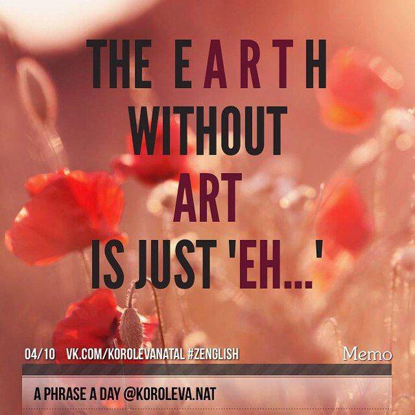 """Наша планета Земля без искусства - просто недоразумение.  (Игра слов - the Earth - Земля, если вырезать из этого слова """"искусство"""" -art, остается Eh [ei] - восклицание - а? Как? что? - употребляется для выражения удивления, просьбы повторить что-то).  #aphraseaday #zenglish #korolevanat"""
