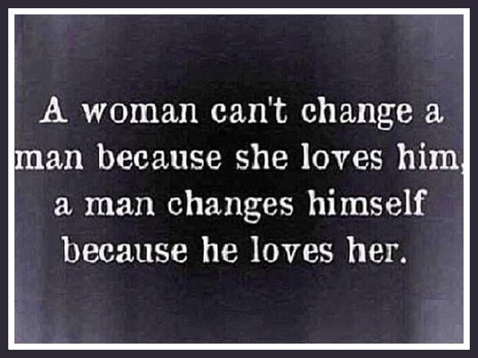 A Woman Can't Change A Man Because She Loves Him A Man Changes Inspiration Love And Change Quotes