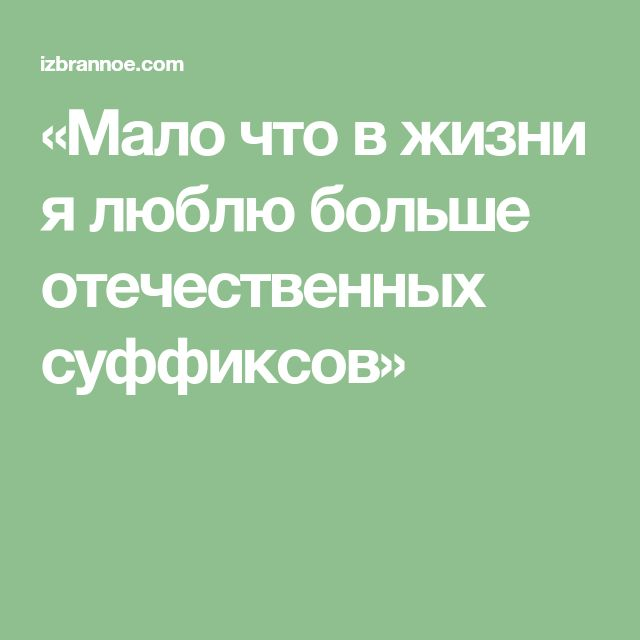 «Мало что в жизни я люблю больше отечественных суффиксов»